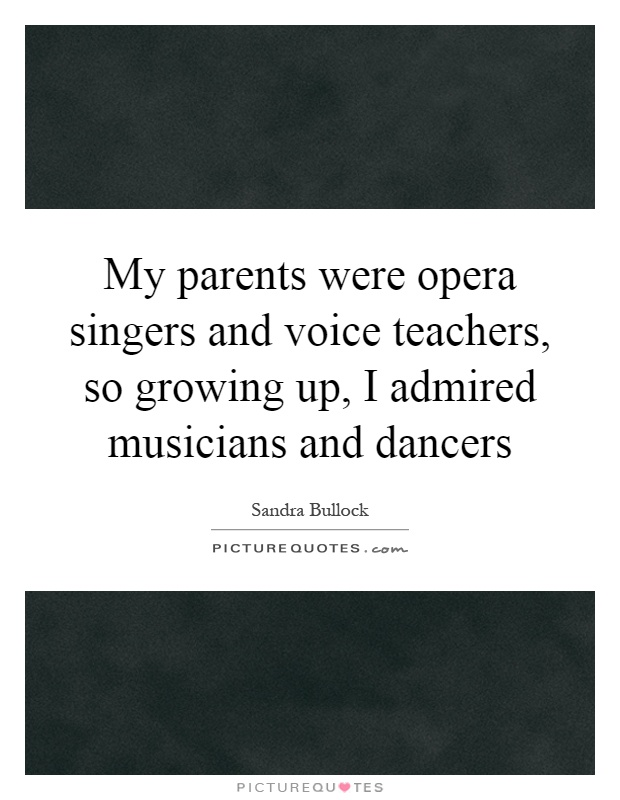 My parents were opera singers and voice teachers, so growing up, I admired musicians and dancers Picture Quote #1