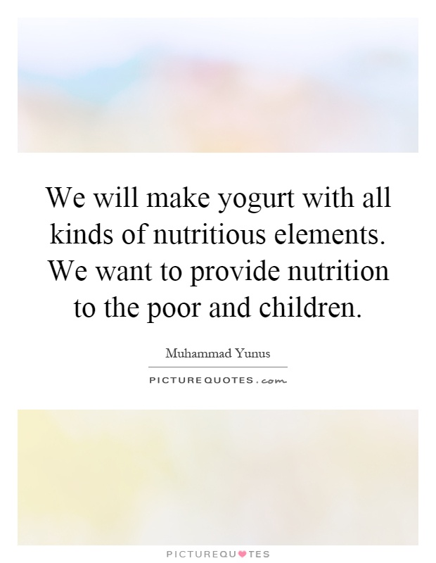 We will make yogurt with all kinds of nutritious elements. We want to provide nutrition to the poor and children Picture Quote #1