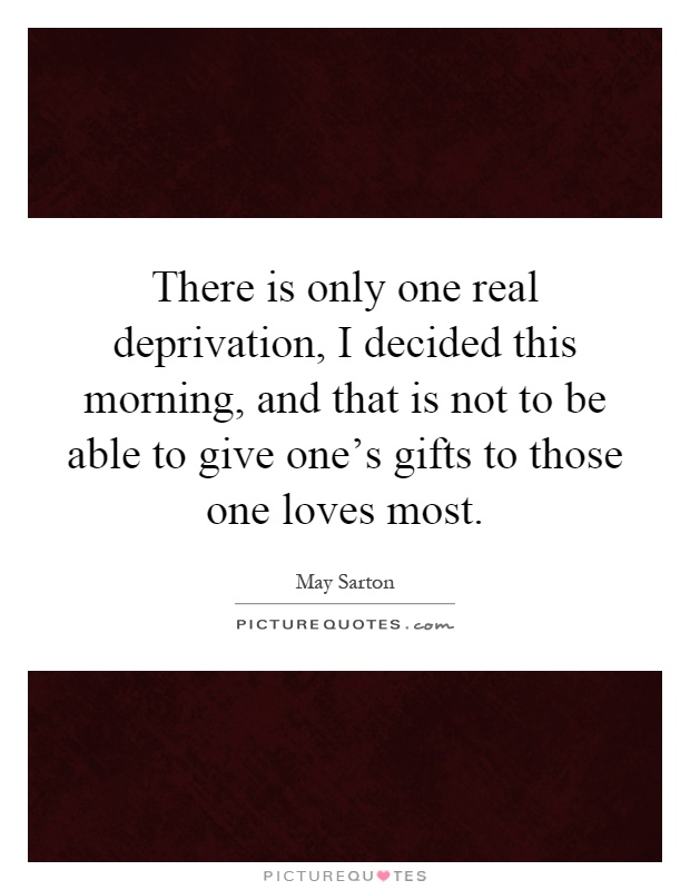 There is only one real deprivation, I decided this morning, and that is not to be able to give one's gifts to those one loves most Picture Quote #1
