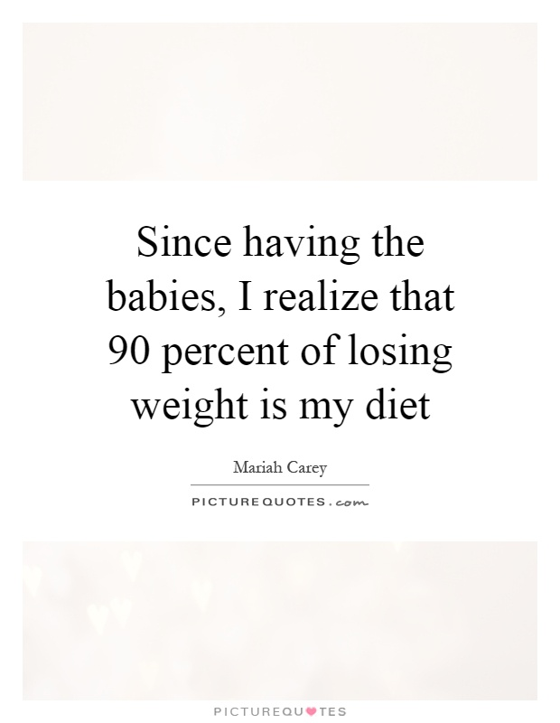 Since having the babies, I realize that 90 percent of losing weight is my diet Picture Quote #1