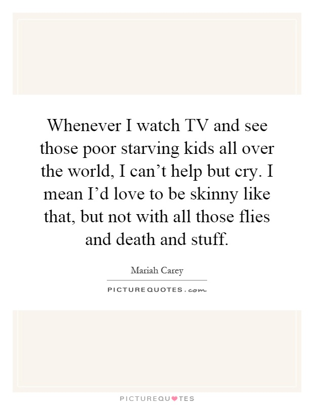Whenever I watch TV and see those poor starving kids all over the world, I can't help but cry. I mean I'd love to be skinny like that, but not with all those flies and death and stuff Picture Quote #1