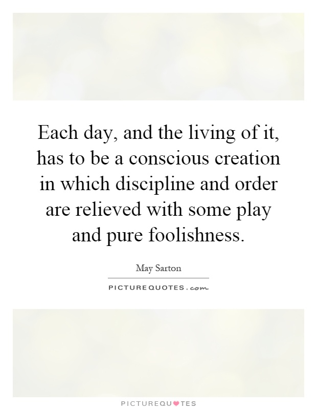 Each day, and the living of it, has to be a conscious creation in which discipline and order are relieved with some play and pure foolishness Picture Quote #1