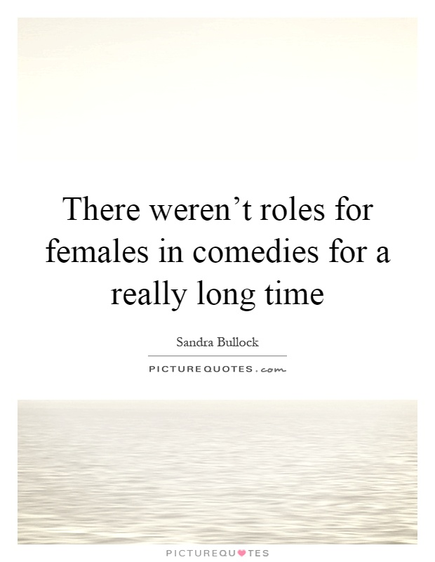 There weren't roles for females in comedies for a really long time Picture Quote #1