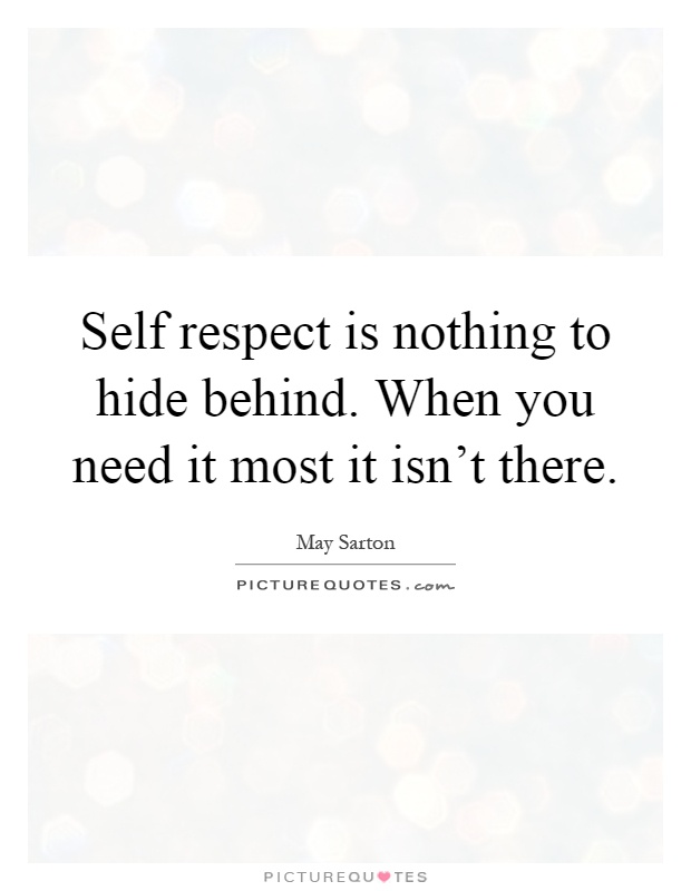 Self respect is nothing to hide behind. When you need it most it isn't there Picture Quote #1