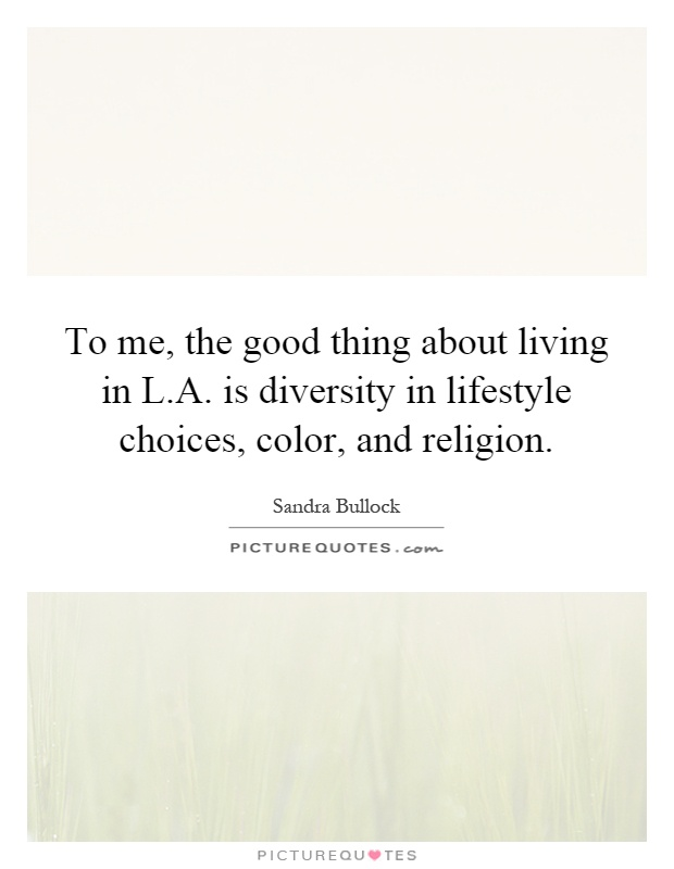 To me, the good thing about living in L.A. is diversity in lifestyle choices, color, and religion Picture Quote #1
