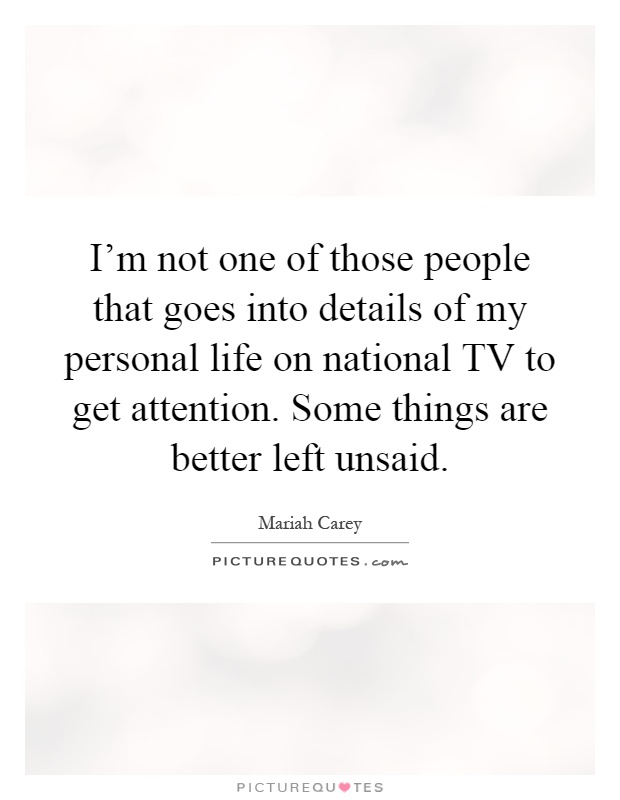 I'm not one of those people that goes into details of my personal life on national TV to get attention. Some things are better left unsaid Picture Quote #1
