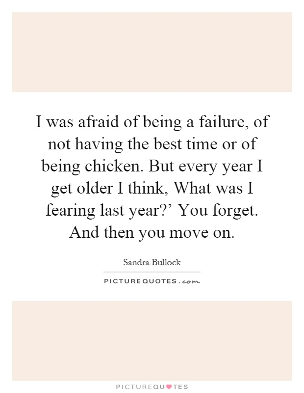 I was afraid of being a failure, of not having the best time or of being chicken. But every year I get older I think, What was I fearing last year?' You forget. And then you move on Picture Quote #1