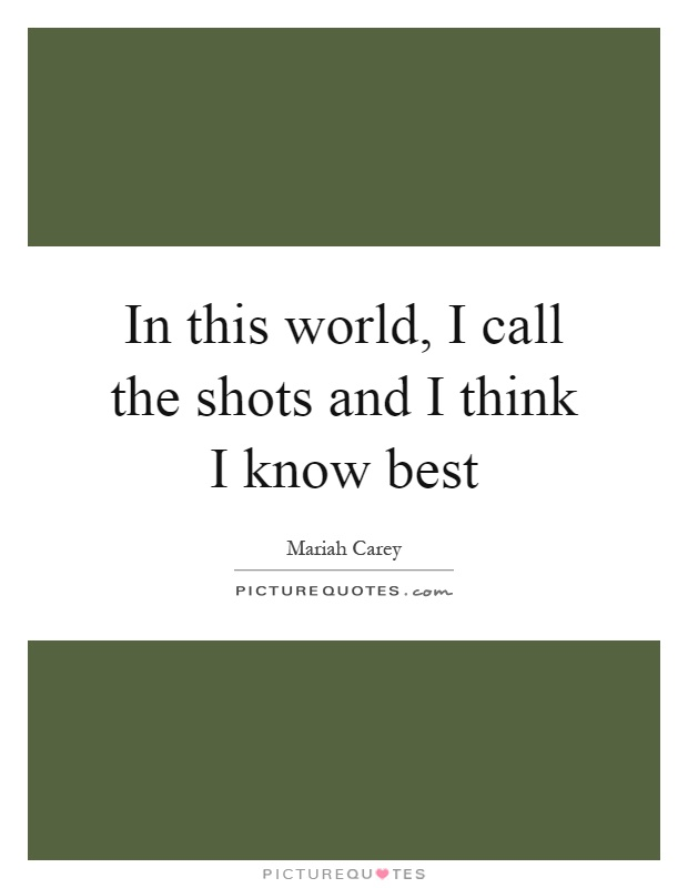 In this world, I call the shots and I think I know best Picture Quote #1