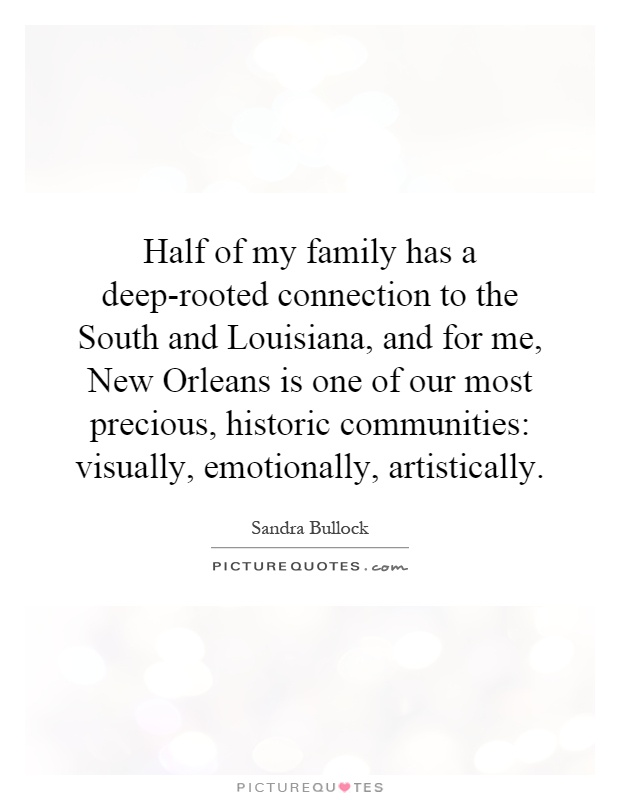 Half of my family has a deep-rooted connection to the South and Louisiana, and for me, New Orleans is one of our most precious, historic communities: visually, emotionally, artistically Picture Quote #1