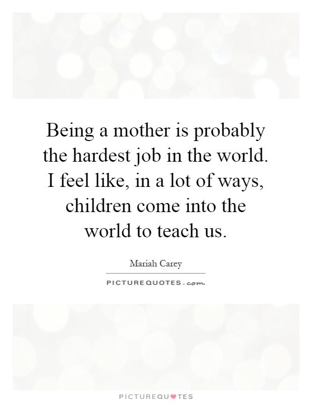 Being a mother is probably the hardest job in the world. I feel like, in a lot of ways, children come into the world to teach us Picture Quote #1