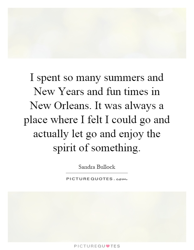I spent so many summers and New Years and fun times in New Orleans. It was always a place where I felt I could go and actually let go and enjoy the spirit of something Picture Quote #1