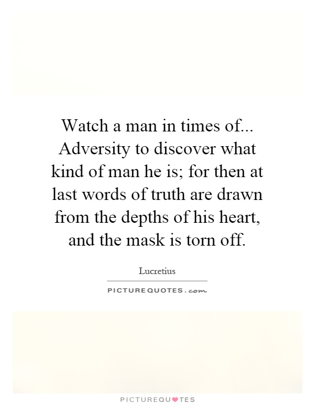 Watch a man in times of... Adversity to discover what kind of man he is; for then at last words of truth are drawn from the depths of his heart, and the mask is torn off Picture Quote #1