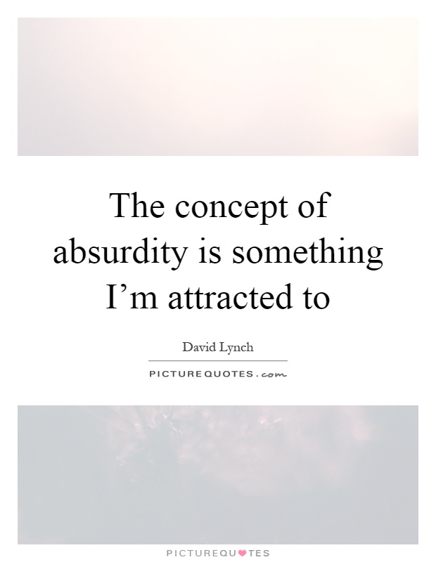 The concept of absurdity is something I'm attracted to Picture Quote #1