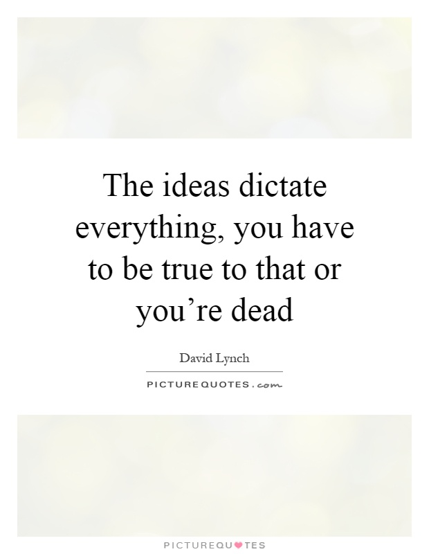 The ideas dictate everything, you have to be true to that or you're dead Picture Quote #1