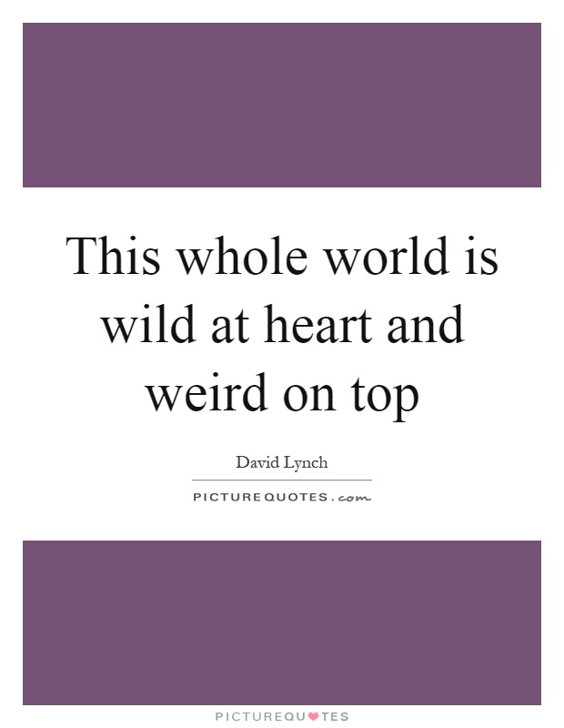 This whole world is wild at heart and weird on top Picture Quote #1
