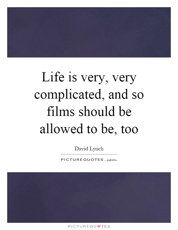 Life is very, very complicated, and so films should be allowed to be, too Picture Quote #1