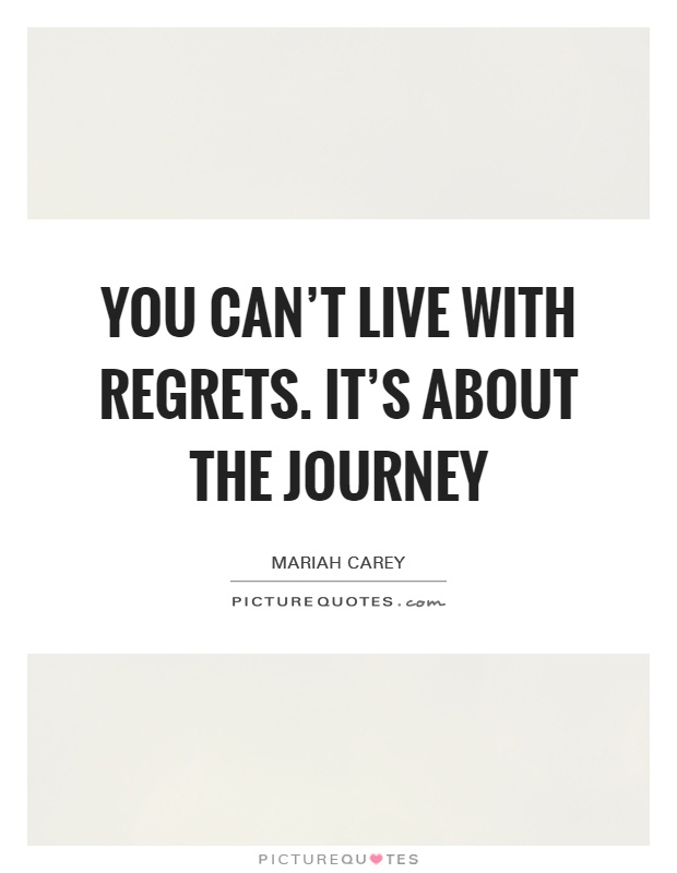 You can't live with regrets. It's about the journey Picture Quote #1