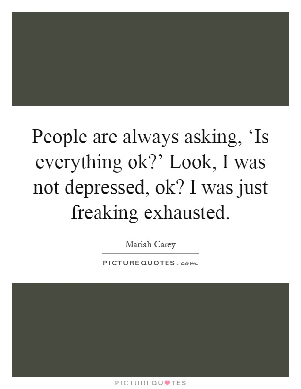 People are always asking, 'Is everything ok?' Look, I was not depressed, ok? I was just freaking exhausted Picture Quote #1