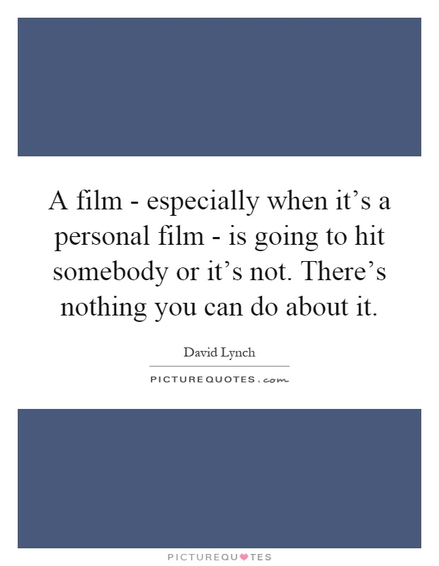 A film - especially when it's a personal film - is going to hit somebody or it's not. There's nothing you can do about it Picture Quote #1