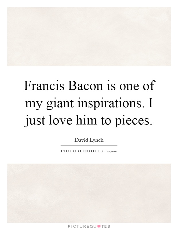 Francis Bacon is one of my giant inspirations. I just love him to pieces Picture Quote #1