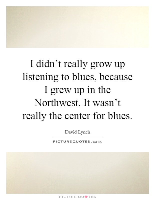 I didn't really grow up listening to blues, because I grew up in the Northwest. It wasn't really the center for blues Picture Quote #1