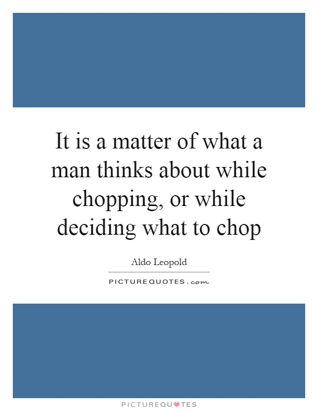 It is a matter of what a man thinks about while chopping, or while deciding what to chop Picture Quote #1