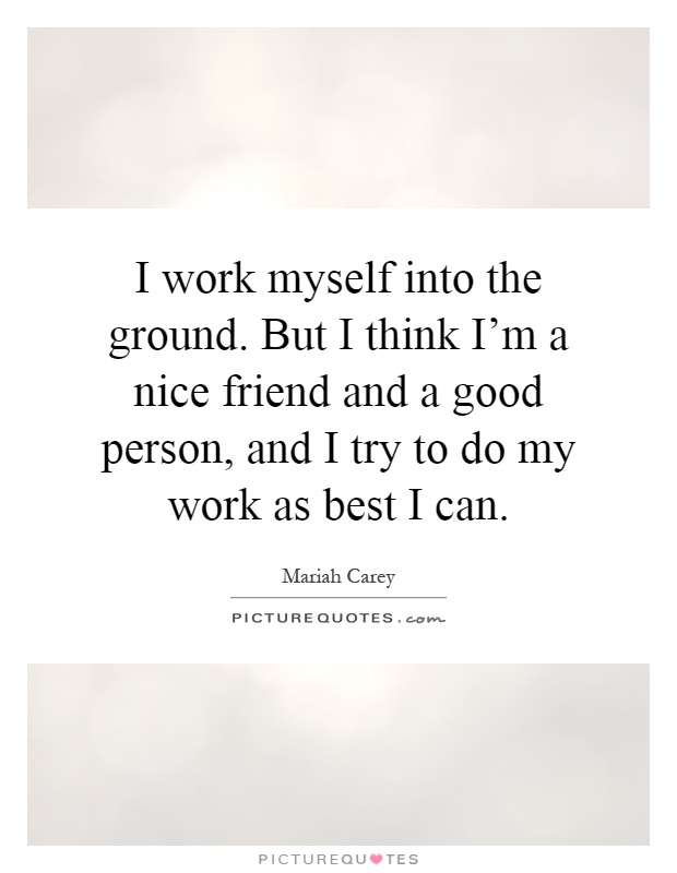 I work myself into the ground. But I think I'm a nice friend and a good person, and I try to do my work as best I can Picture Quote #1