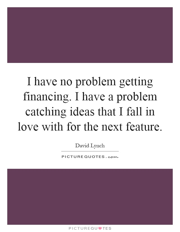 I have no problem getting financing. I have a problem catching ideas that I fall in love with for the next feature Picture Quote #1