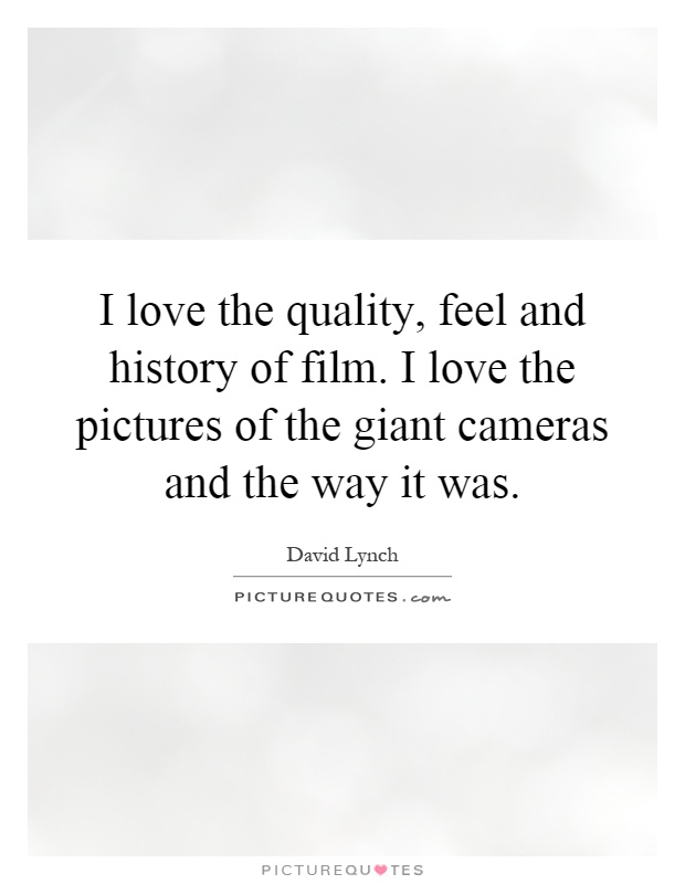 I love the quality, feel and history of film. I love the pictures of the giant cameras and the way it was Picture Quote #1