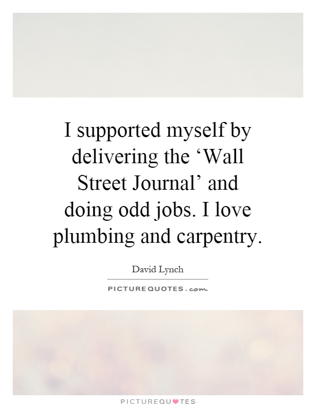 I supported myself by delivering the 'Wall Street Journal' and doing odd jobs. I love plumbing and carpentry Picture Quote #1