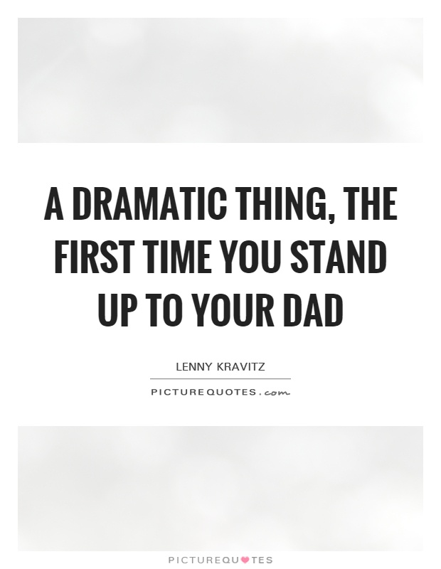 A dramatic thing, the first time you stand up to your dad Picture Quote #1