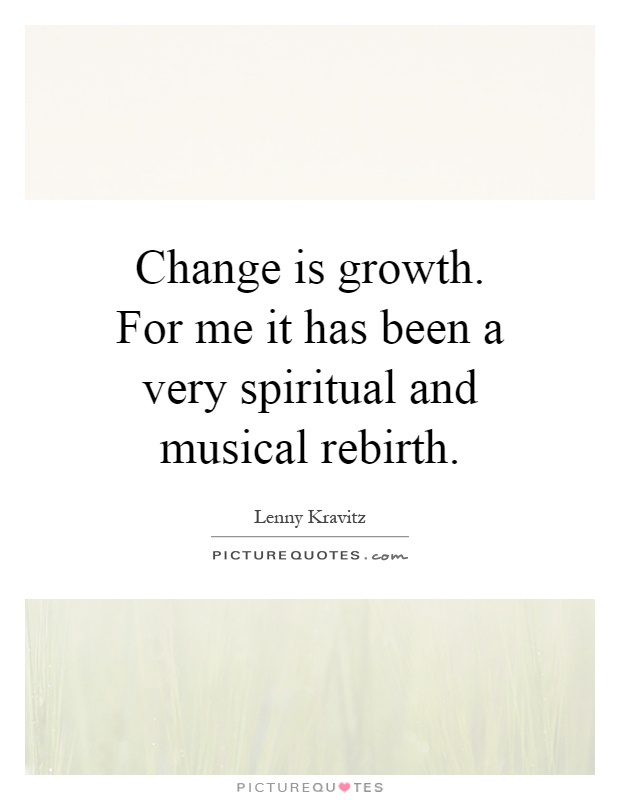 Change is growth. For me it has been a very spiritual and musical rebirth Picture Quote #1