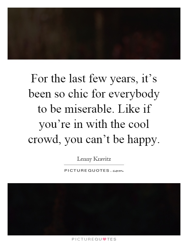 For the last few years, it's been so chic for everybody to be miserable. Like if you're in with the cool crowd, you can't be happy Picture Quote #1