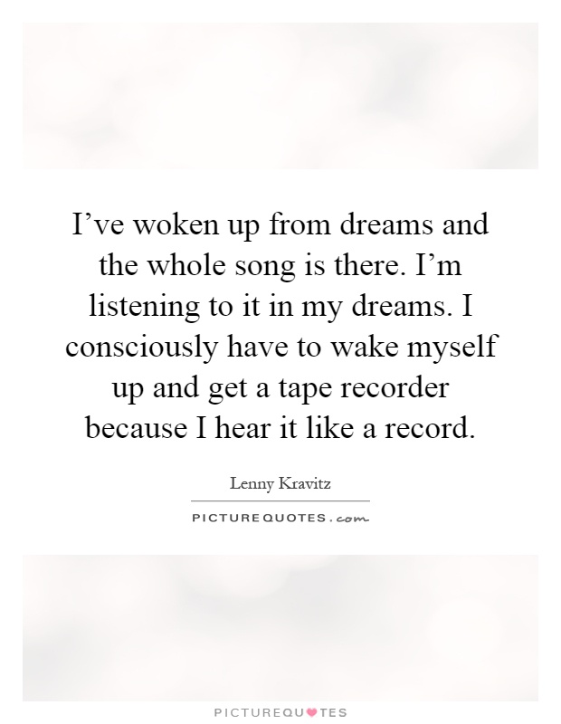 I've woken up from dreams and the whole song is there. I'm listening to it in my dreams. I consciously have to wake myself up and get a tape recorder because I hear it like a record Picture Quote #1
