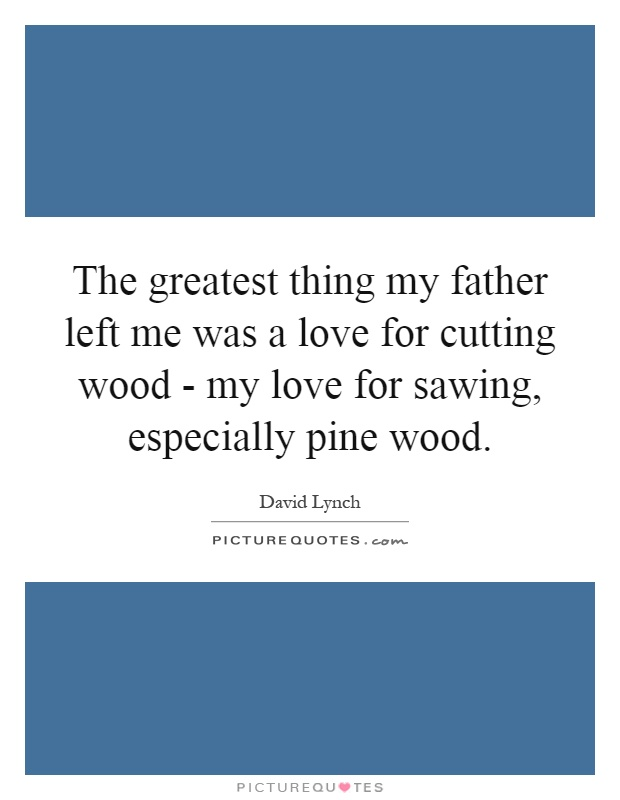 The greatest thing my father left me was a love for cutting wood - my love for sawing, especially pine wood Picture Quote #1