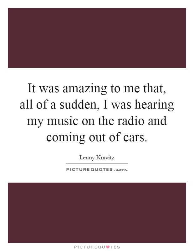 It was amazing to me that, all of a sudden, I was hearing my music on the radio and coming out of cars Picture Quote #1