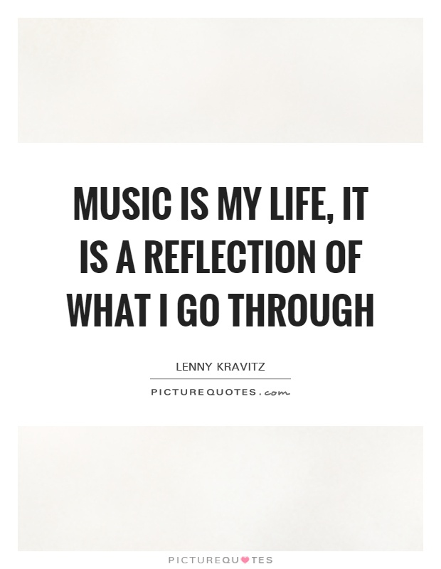 Music is my life, it is a reflection of what I go through Picture Quote #1