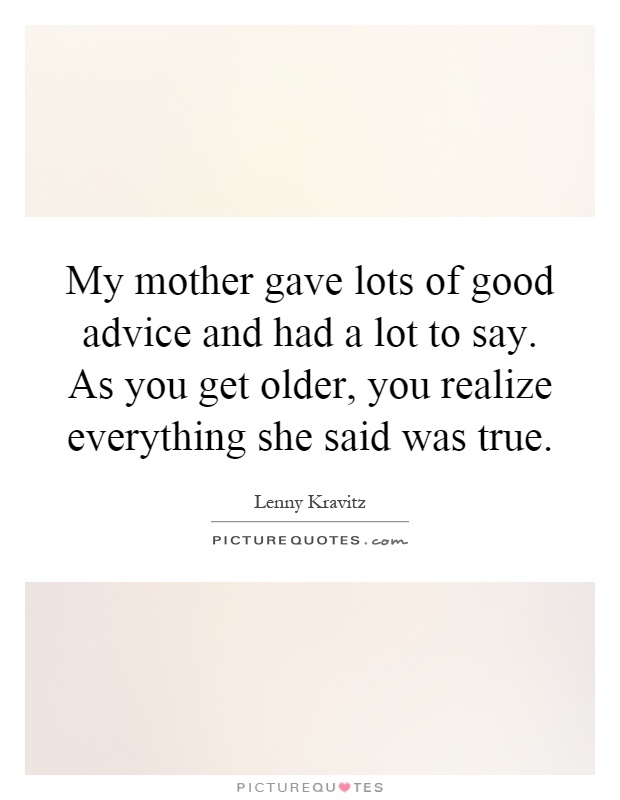 My mother gave lots of good advice and had a lot to say. As you get older, you realize everything she said was true Picture Quote #1
