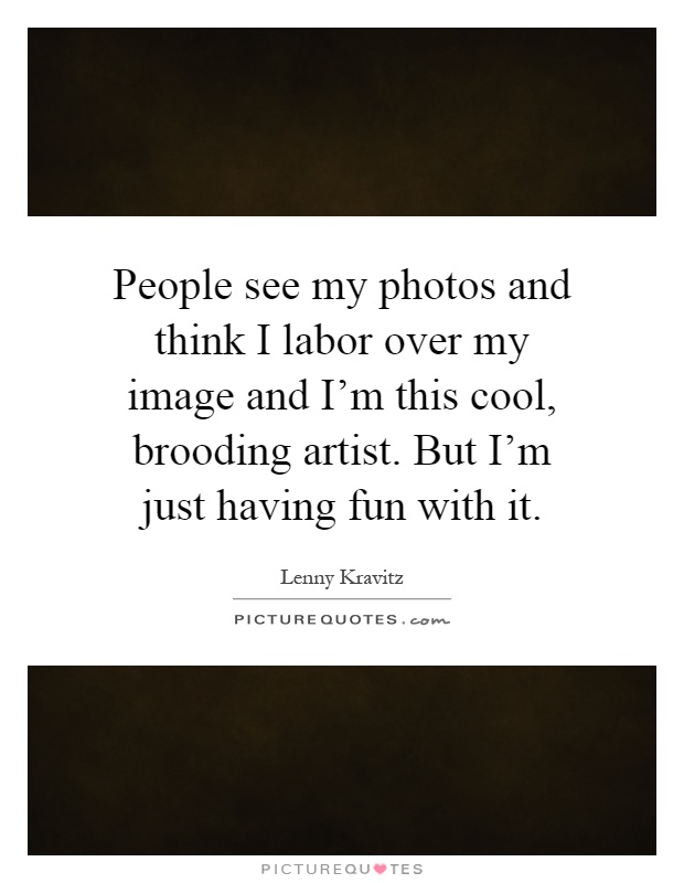 People see my photos and think I labor over my image and I'm this cool, brooding artist. But I'm just having fun with it Picture Quote #1