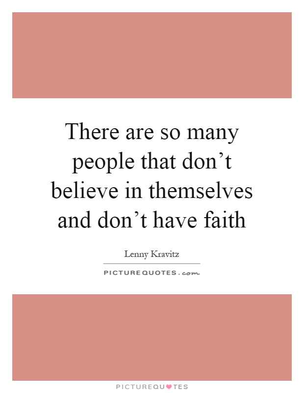 There are so many people that don't believe in themselves and don't have faith Picture Quote #1