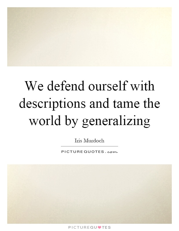 We defend ourself with descriptions and tame the world by generalizing Picture Quote #1
