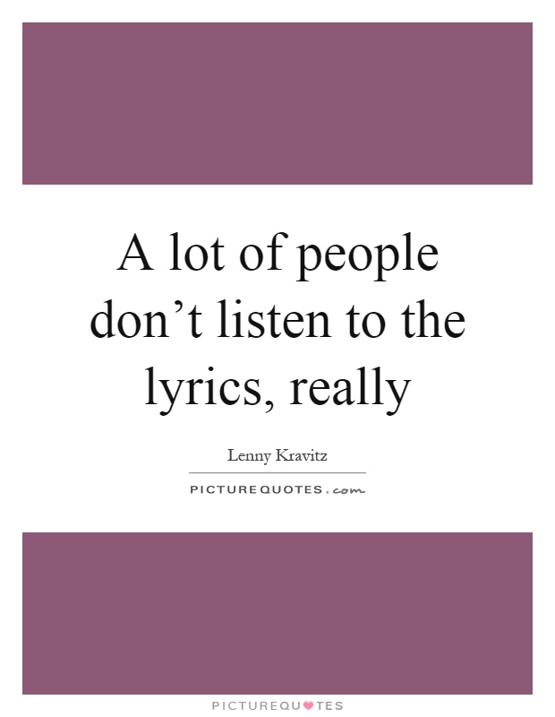 A lot of people don't listen to the lyrics, really Picture Quote #1