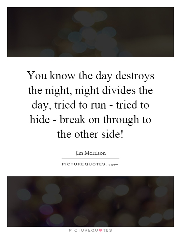 You know the day destroys the night, night divides the day, tried to run - tried to hide - break on through to the other side! Picture Quote #1