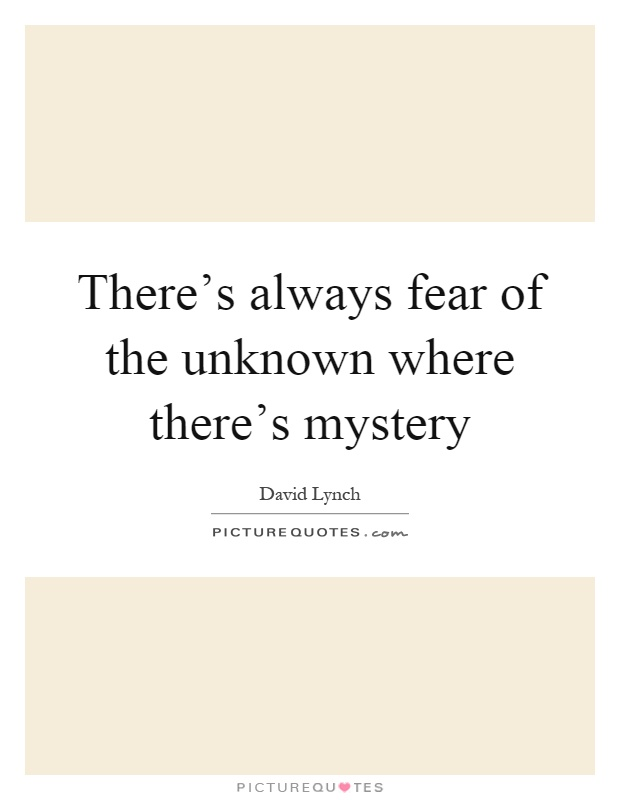 There's always fear of the unknown where there's mystery Picture Quote #1