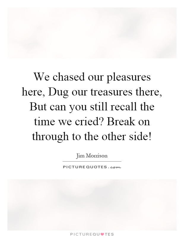 We chased our pleasures here, Dug our treasures there, But can you still recall the time we cried? Break on through to the other side! Picture Quote #1