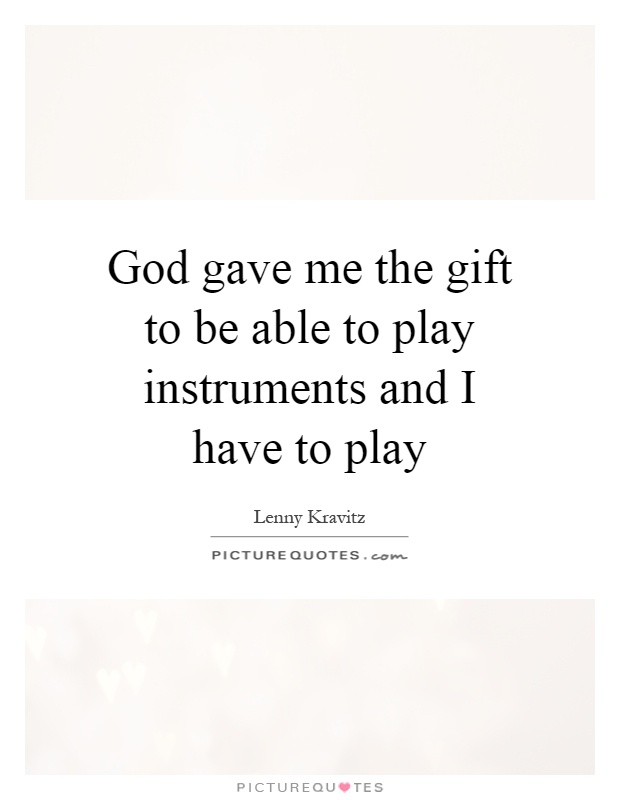 God gave me the gift to be able to play instruments and I have to play Picture Quote #1