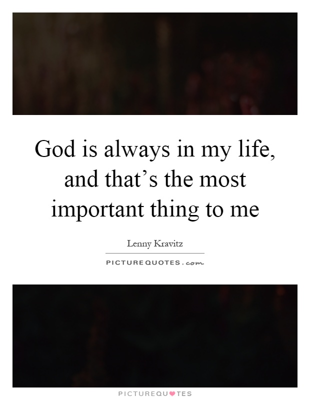 God is always in my life, and that's the most important thing to me Picture Quote #1
