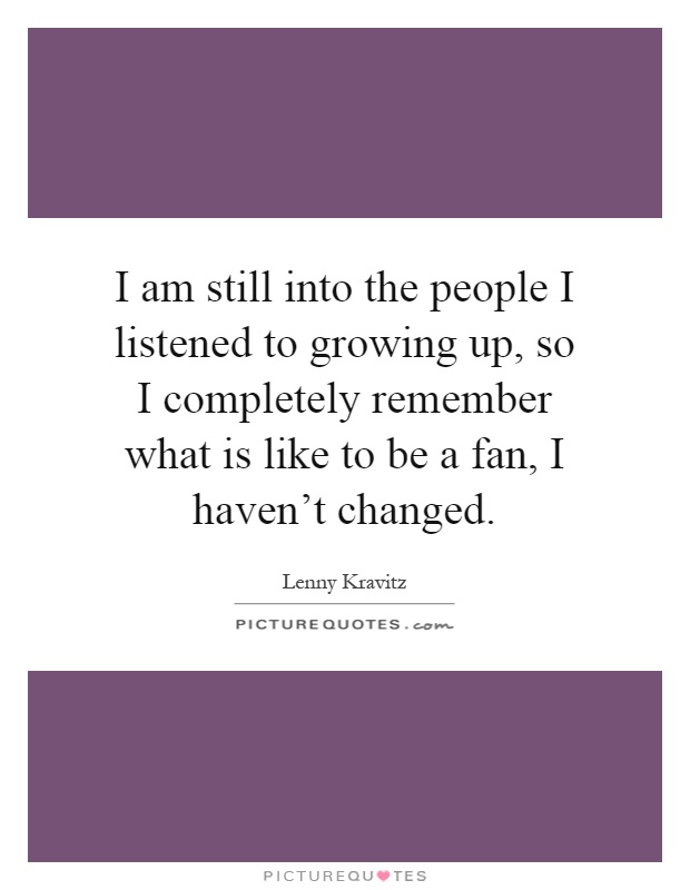 I am still into the people I listened to growing up, so I completely remember what is like to be a fan, I haven't changed Picture Quote #1