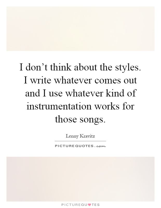 I don't think about the styles. I write whatever comes out and I use whatever kind of instrumentation works for those songs Picture Quote #1