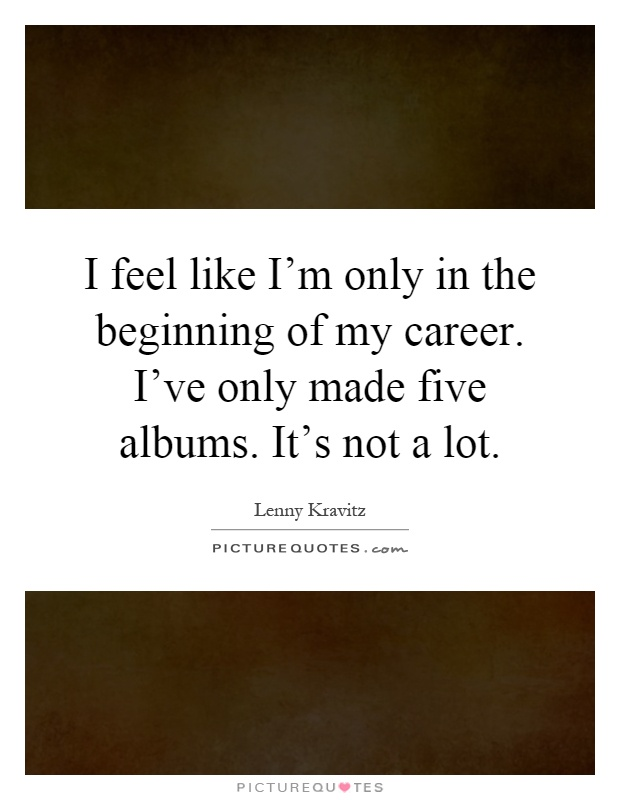 I feel like I'm only in the beginning of my career. I've only made five albums. It's not a lot Picture Quote #1